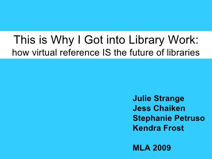 This is Why I Got into Library Work: how virtual reference IS the future of libraries Julie Strange Jess Chaiken Stephanie...