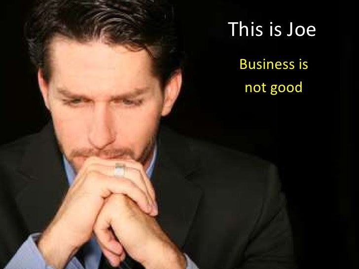 This is Joe <br />Business is <br />not good<br />