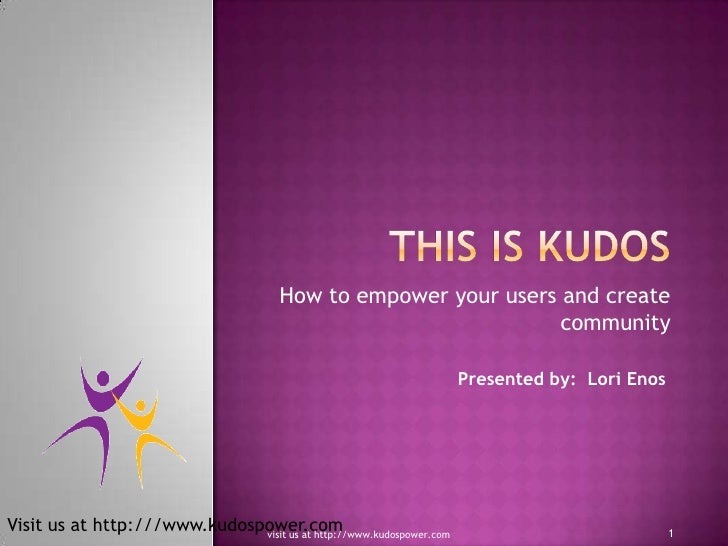 This is KUDOS<br />How to empower your users and create community<br />Presented by:  Lori Enos<br />1<br />visit us at ht...