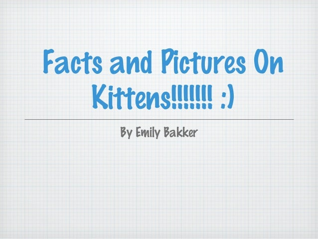 Facts and Pictures OnKittens!!!!!!! :)By Emily Bakker