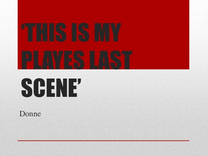 'THIS IS MY PLAYES LAST SCENE'<br />Donne<br />