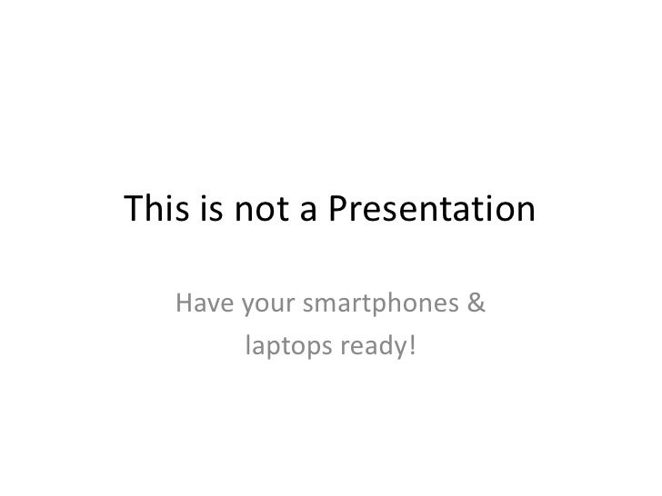 This is not a Presentation<br />Have your smartphones &<br />laptops ready!<br />