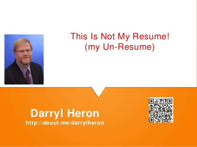 This Is Not My Resume!               8 Steps to Managing                    (my Un-Resume) Darryl Heronhttp://about.me/dar...