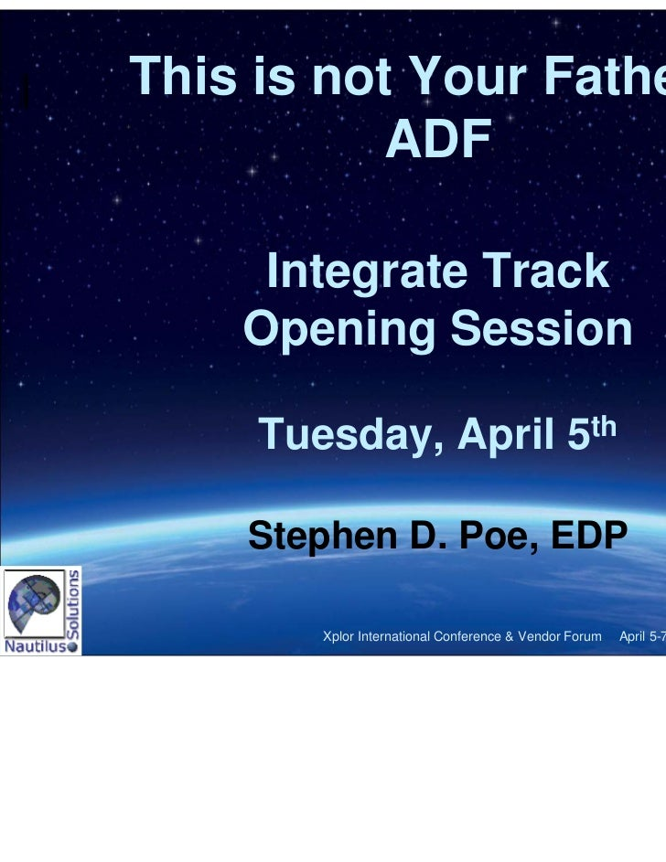 This is not Your Father's          ADF     Integrate Track    Opening Session     Tuesday, April 5th    Stephen D. Poe, ED...