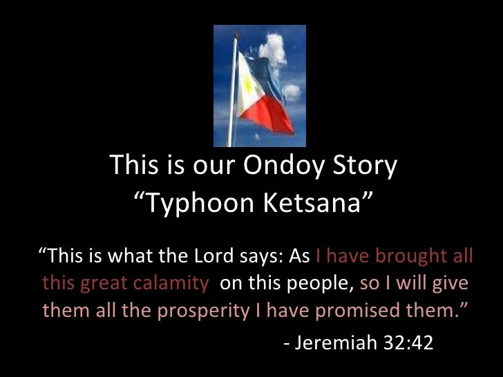 "This is our Ondoy Story ""Typhoon Ketsana"" "" This is what the Lord says: As  I have brought all this great calamity  on thi..."