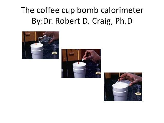 The coffee cup bomb calorimeter  By:Dr. Robert D. Craig, Ph.D