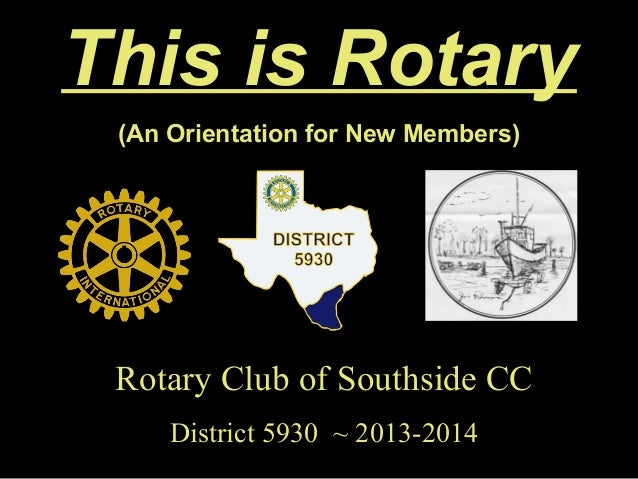 This is Rotary (An Orientation for New Members) Rotary Club of Southside CCRotary Club of Southside CC District 5930 ~ 201...