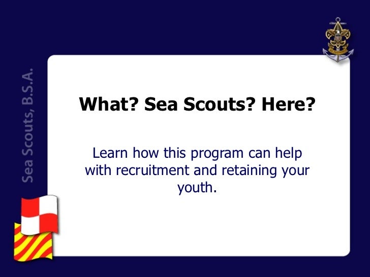 What? Sea Scouts? Here? Learn how this program can help with recruitment and retaining your youth.