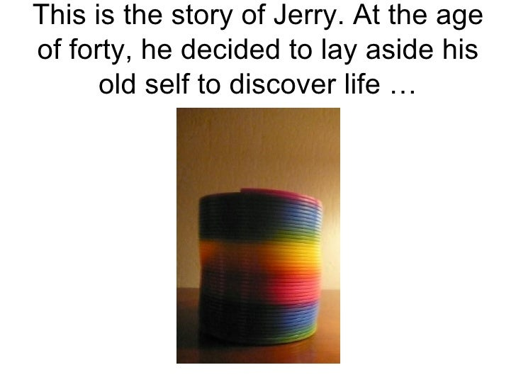 This is the story of Jerry. At the age of forty, he decided to lay aside his old self to discover life …