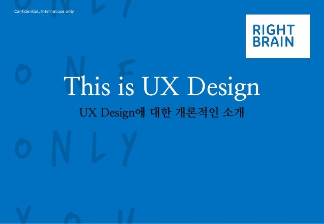 Confidential, Internal use only  This is UX Design  UX Design에 대한 개론적인 소개