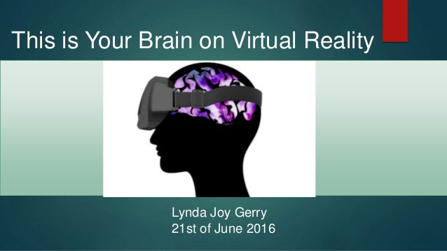 This is Your Brain on Virtual Reality Lynda Joy Gerry 21st of June 2016