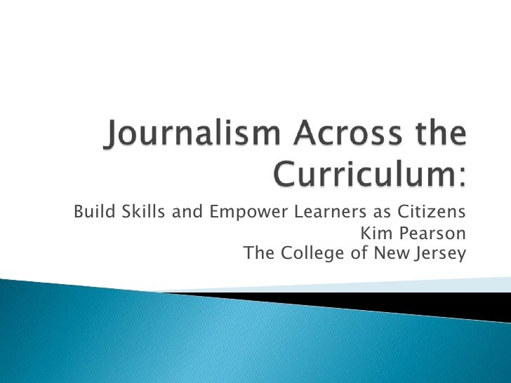 Journalism Across the Curriculum:<br />Build Skills and Empower Learners as Citizens<br />Kim PearsonThe College of New Je...