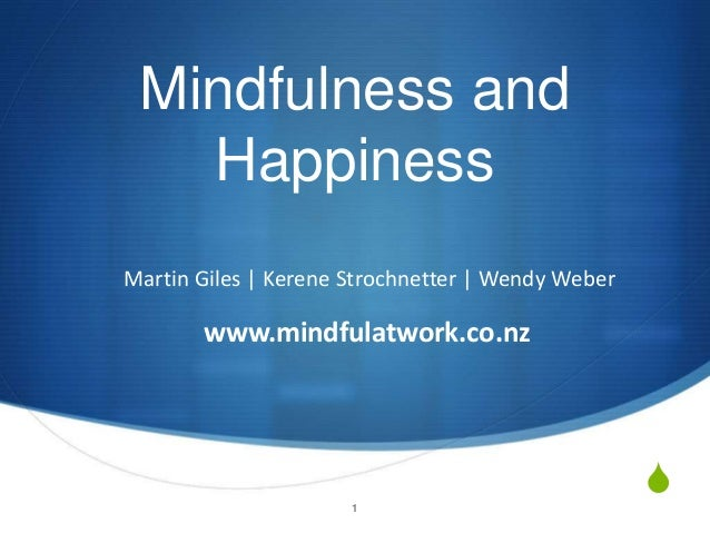 S Mindfulness and Happiness Martin Giles   Kerene Strochnetter   Wendy Weber www.mindfulatwork.co.nz 1