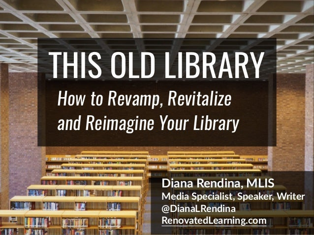THIS OLD LIBRARY How to Revamp, Revitalize and Reimagine Your Library Diana Rendina, MLIS Media Specialist, Speaker, Write...