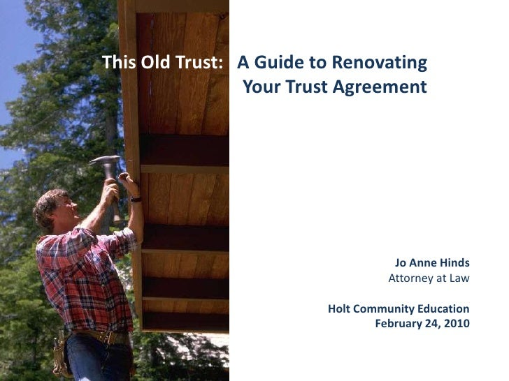 This Old Trust:   A Guide to Renovating Your Trust Agreement<br />Jo Anne Hinds<br />Attorney at Law<br />Holt Community E...
