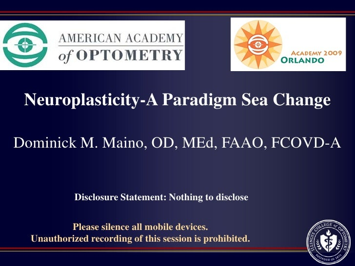Neuroplasticity-A Paradigm Sea Change  Dominick M. Maino, OD, MEd, FAAO, FCOVD-A               Disclosure Statement: Nothi...