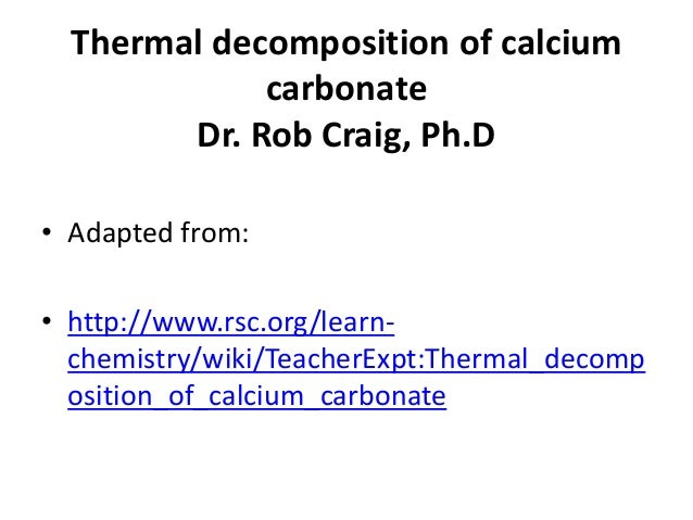 Thermal decomposition of calcium carbonate Dr. Rob Craig, Ph.D • Adapted from: • http://www.rsc.org/learn- chemistry/wiki/...