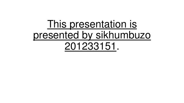 This presentation is presented by sikhumbuzo 201233151.