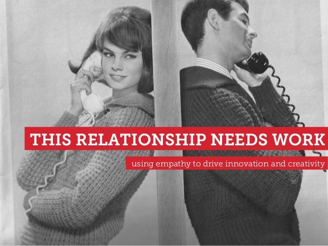 THIS RELATIONSHIP NEEDS WORK using empathy to drive innovation and creativity