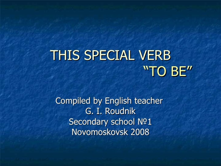 "THIS SPECIAL VERB   ""TO BE"" Compiled by English teacher  G. I. Roudnik Secondary school  № 1 Novomoskovsk 2008"