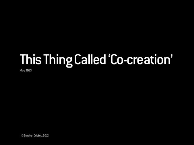 ©StephenCribbett2013ThisThingCalled'Co-creation'May 2013