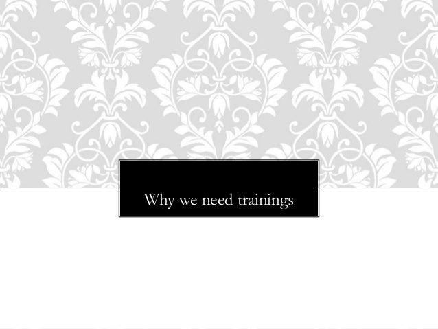 I N I N G … Why we need trainings