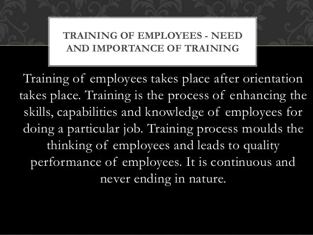 Training of employees takes place after orientation takes place. Training is the process of enhancing the skills, capabili...