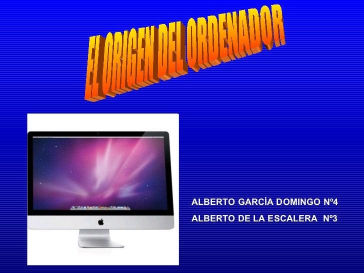 EL ORIGEN DEL ORDENADOR ALBERTO GARCÍA DOMINGO Nº4 ALBERTO DE LA ESCALERA  Nº3