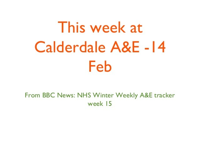 This week at Calderdale A&E -14 Feb From BBC News: NHS Winter Weekly A&E tracker week 15