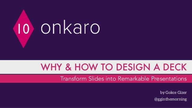 Transform Slides into Remarkable Presentations WHY & HOW TO DESIGN A DECK by Gokce Gizer @gginthemorning