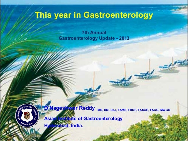 This year in Gastroenterology 7th Annual Gastroenterology Update - 2013 D Nageshwar Reddy MD, DM, Dsc, FAMS, FRCP, FASGE, ...