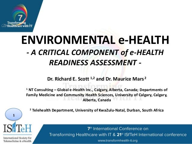 1 ENVIRONMENTAL e-HEALTH - A CRITICAL COMPONENT of e-HEALTH READINESS ASSESSMENT - Dr. Richard E. Scott 1,2 and Dr. Mauric...