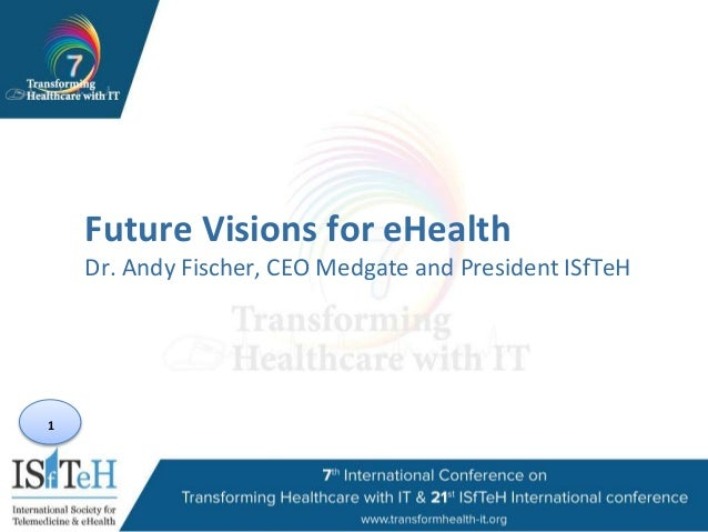 1 Future Visions for eHealth Dr. Andy Fischer, CEO Medgate and President ISfTeH