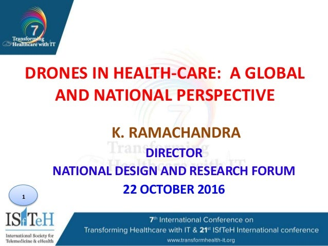 1 DRONES IN HEALTH-CARE: A GLOBAL AND NATIONAL PERSPECTIVE K. RAMACHANDRA DIRECTOR NATIONAL DESIGN AND RESEARCH FORUM 22 O...