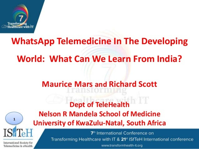 1 WhatsApp Telemedicine In The Developing World: What Can We Learn From India? Maurice Mars and Richard Scott Dept of Tele...