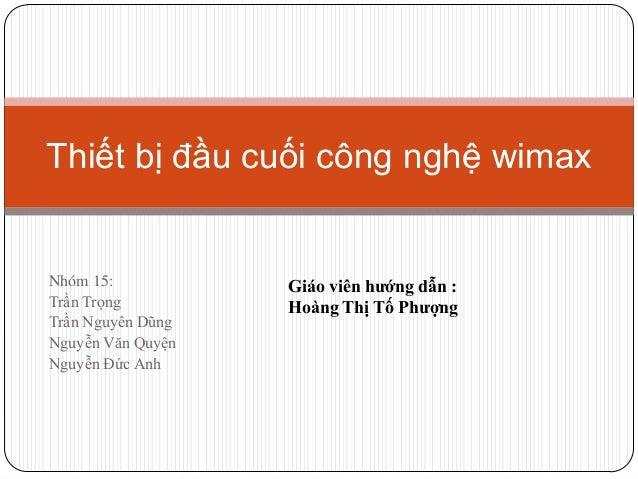 Thiết bị đầu cuối công nghệ wimax  Nhóm 15: Trần Trọng Trần Nguyên Dũng Nguyễn Văn Quyện Nguyễn Đức Anh  Giáo viên hướng d...