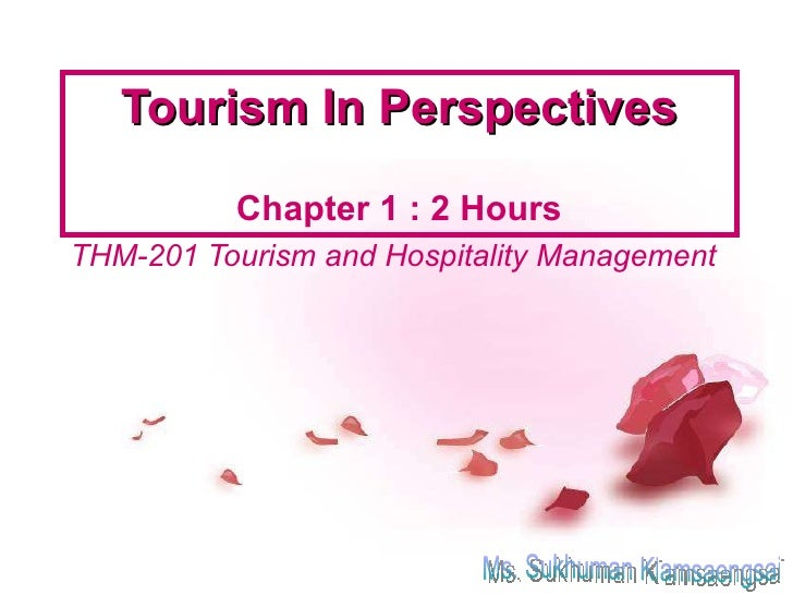 Tourism In Perspectives Chapter 1 : 2 Hours THM-201 Tourism and Hospitality Management Ms. Sukhuman Klamsaengsai