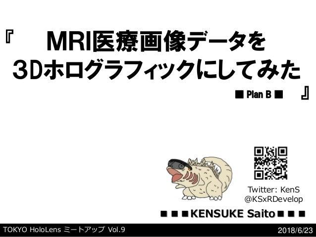 TOKYO HoloLens ミートアップ Vol.9 2018/6/23 『 』 MRI医療画像データを 3Dホログラフィックにしてみた ■ Plan B ■ Twitter: KenS @KSxRDevelop ■■■KENSUKE Sai...