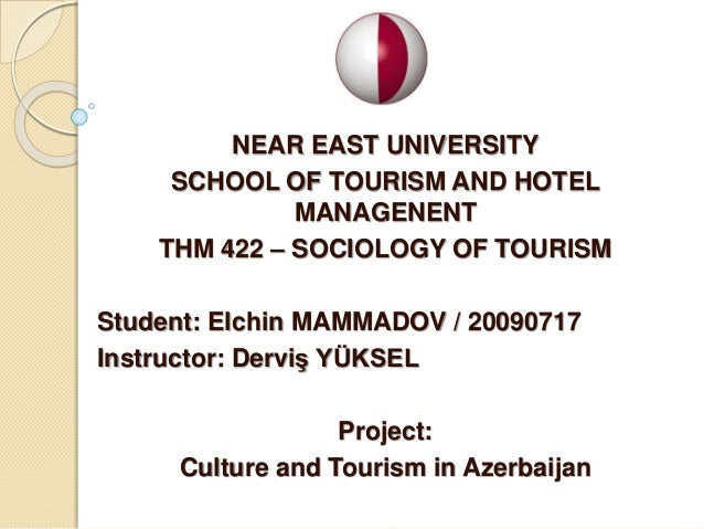 NEAR EAST UNIVERSITY SCHOOL OF TOURISM AND HOTEL MANAGENENT THM 422 – SOCIOLOGY OF TOURISM Student: Elchin MAMMADOV / 2009...