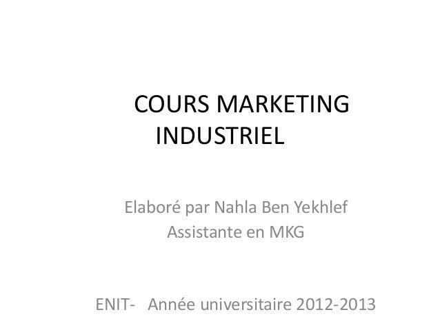 COURS MARKETING INDUSTRIEL Elaboré par Nahla Ben Yekhlef Assistante en MKG ENIT- Année universitaire 2012-2013
