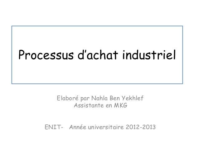 Processus d'achat industriel Elaboré par Nahla Ben Yekhlef Assistante en MKG ENIT- Année universitaire 2012-2013