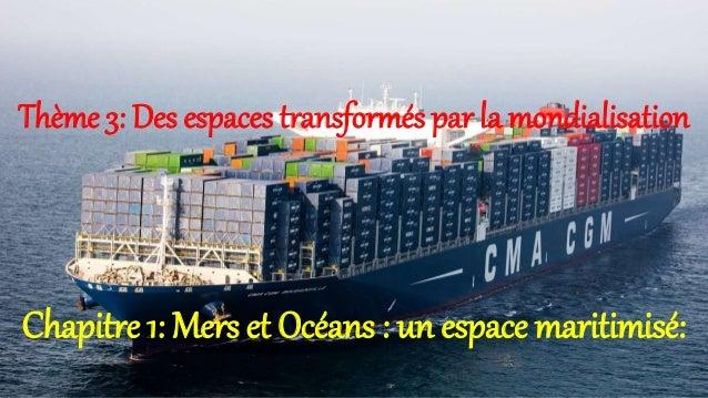 Thème 3: Des espaces transformés par la mondialisation Chapitre 1: Mers et Océans : un espace maritimisé: