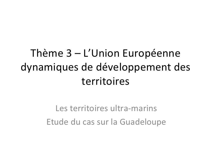 Thème 3 – L'Union Européennedynamiques de développement des           territoires      Les territoires ultra-marins    Etu...