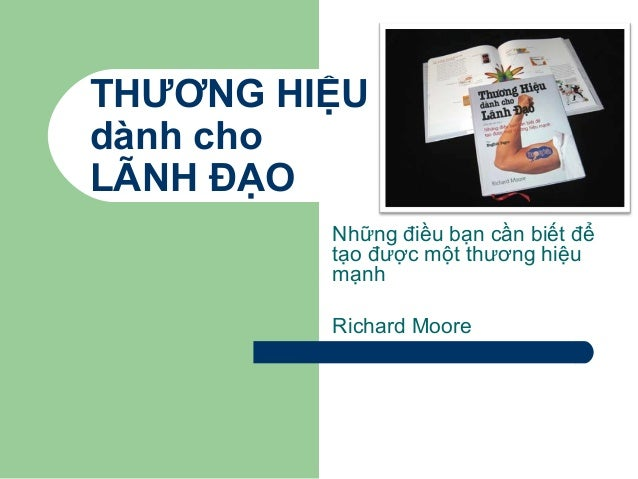 THƯƠNG HIỆU dành cho LÃNH ĐẠO Những điều bạn cần biết để tạo được một thương hiệu mạnh Richard Moore