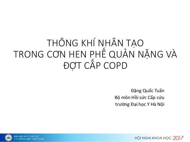 THÔNG KHÍ NHÂN TẠO TRONG CƠN HEN PHẾ QUẢN NẶNG VÀ ĐỢT CẤP COPD Đặ g Quố Tuấ Bộ Hồi sứ Cấp ứu t ườ g Đại họ Y H Nội