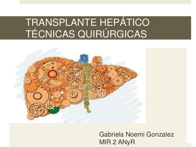TRANSPLANTE HEPÁTICO TÉCNICAS QUIRÚRGICAS Gabriela Noemi Gonzalez MIR 2 ANyR