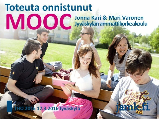 MOOC Toteuta onnistunut Jonna Kari & Mari Varonen Jyväskylänammattikorkeakoulu THO 2016 17.3.2016 Jyväskylä