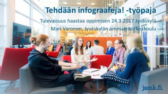 Tehdään infograafeja! -työpaja Tulevaisuus haastaa oppimisen 24.3.2017 Jyväskylä Mari Varonen, Jyväskylän ammattikorkeakou...