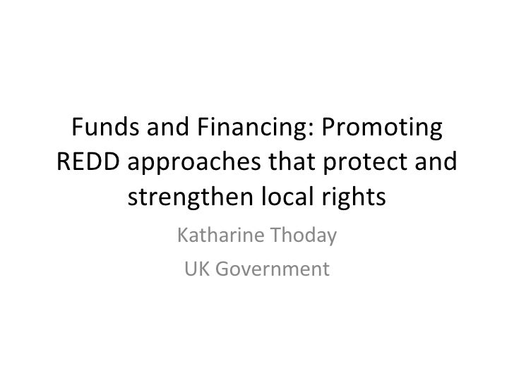 Funds and Financing: Promoting REDD approaches that protect and strengthen local rights Katharine Thoday UK Government