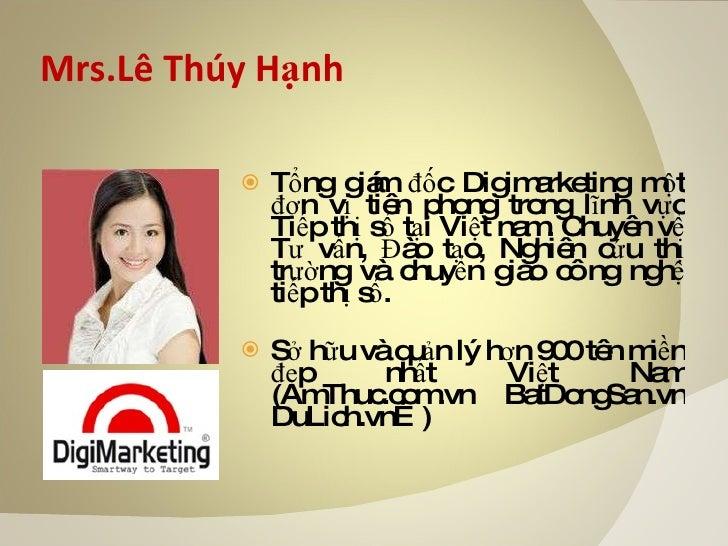 Mrs.Lê Thúy Hạnh <ul><li>Tổng giám đốc Digimarketing một đơn vị tiên phong trong lĩnh vực Tiếp thị số tại Việt nam. Chuyên...